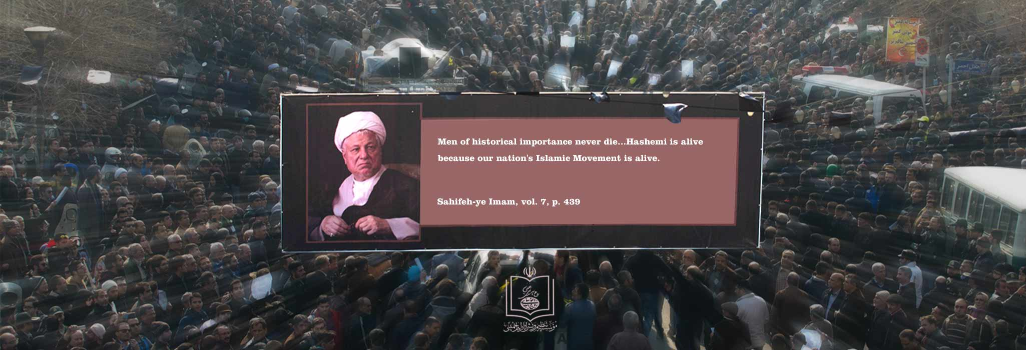 Men of historical importance never die...Hashemi is alive because our nation`s Islamic Movement is alive.  Sahifeh-ye Imam, vol. 7, p. 439