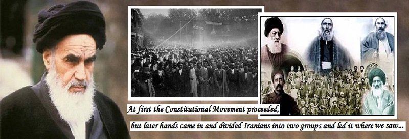 At first the Constitutional Movement proceeded, but later hands came in and divided the entire people of Iran into two groups... led it where you and we saw...