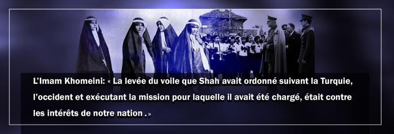 L'Imam Khomeiny : « La levée du voile que Reza Shah a ordonnée, suivant la Turquie et l'Occident, et exécutant la mission pour laquelle il avait été chargé, était contre les intérêts de notre nation. »